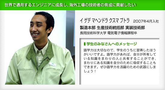 日本精機 製造本部 生産技術統括部 実装技術部 イ ゲデ マヘンドラ クスマ プトラ 世界で通用するエンジニアに成長し、海外工場の技術者の育成に貢献したい