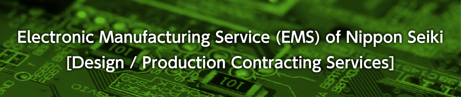 Electronic Manufacturing Service (EMS) of Nippon Seiki [Design / Production Contracting Services]